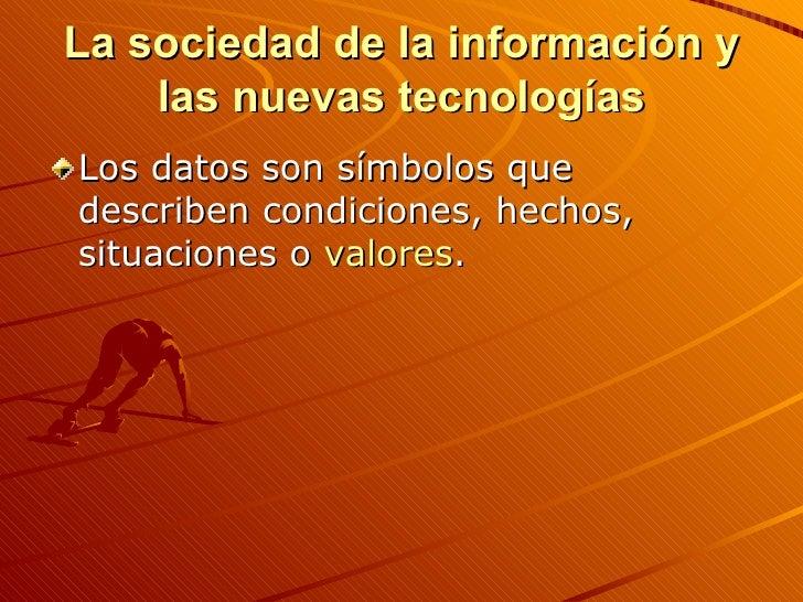 La sociedad de la información y las nuevas tecnologías <ul><li>Los datos son símbolos que describen condiciones, hechos, s...