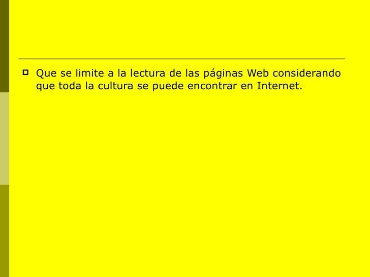 <ul><li>Que se limite a la lectura de las páginas Web considerando que toda la cultura se puede encontrar en Internet. </l...