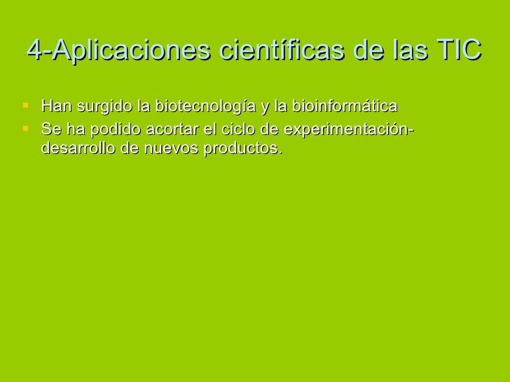 4-Aplicaciones científicas de las TIC <ul><li>Han surgido la biotecnología y la bioinformática </li></ul><ul><li>Se ha pod...