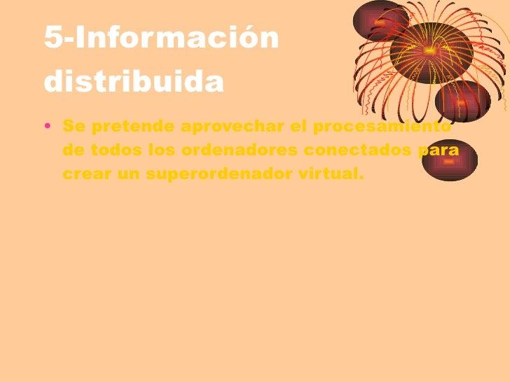 5-Información distribuida <ul><li>Se pretende aprovechar el procesamiento de todos los ordenadores conectados para crear u...