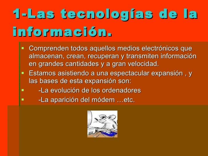1-Las tecnologías de la información. <ul><li>Comprenden todos aquellos medios electrónicos que almacenan, crean, recuperan...
