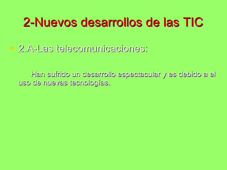 2-Nuevos desarrollos de las TIC <ul><li>2.A-Las telecomunicaciones: </li></ul><ul><li>Han sufrido un desarrollo espectacul...