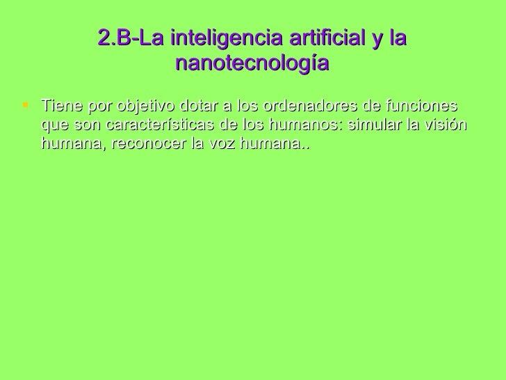 2.B-La inteligencia artificial y la nanotecnología <ul><li>Tiene por objetivo dotar a los ordenadores de funciones que son...
