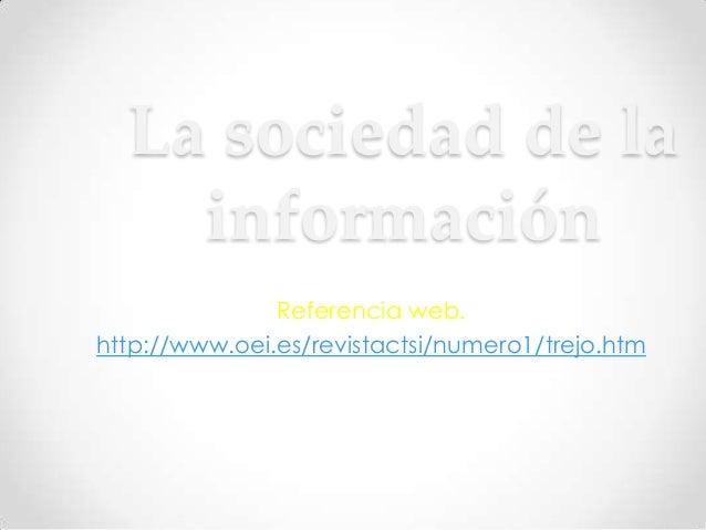 La sociedad de la    información               Referencia web.http://www.oei.es/revistactsi/numero1/trejo.htm