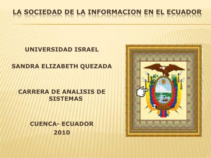 LA SOCIEDAD DE LA INFORMACION EN EL ECUADOR<br />UNIVERSIDAD ISRAEL<br />SANDRA ELIZABETH QUEZADA<br />CARRERA DE ANALISIS...