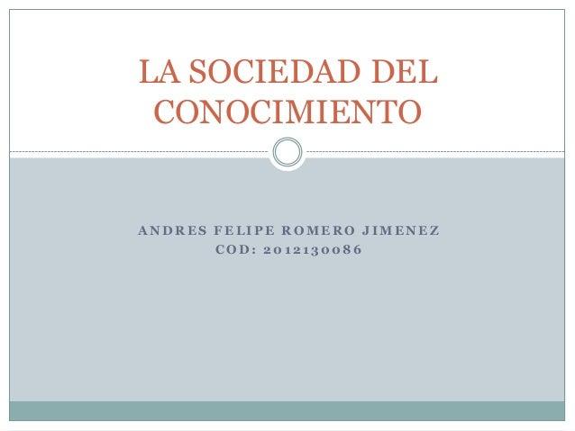 LA SOCIEDAD DEL CONOCIMIENTO  ANDRES FELIPE ROMERO JIMENEZ COD: 2012130086