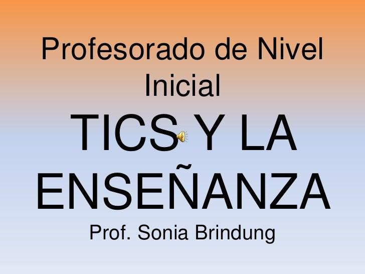Profesorado de Nivel        Inicial  TICS Y LA ENSEÑANZA    Prof. Sonia Brindung