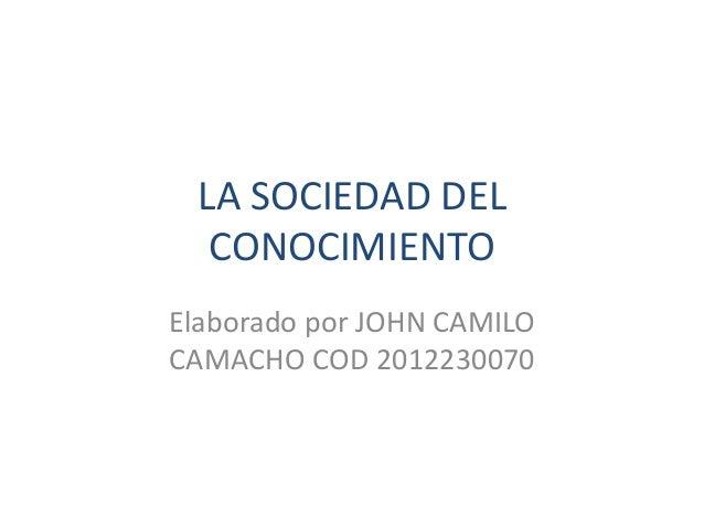 LA SOCIEDAD DEL CONOCIMIENTO Elaborado por JOHN CAMILO CAMACHO COD 2012230070