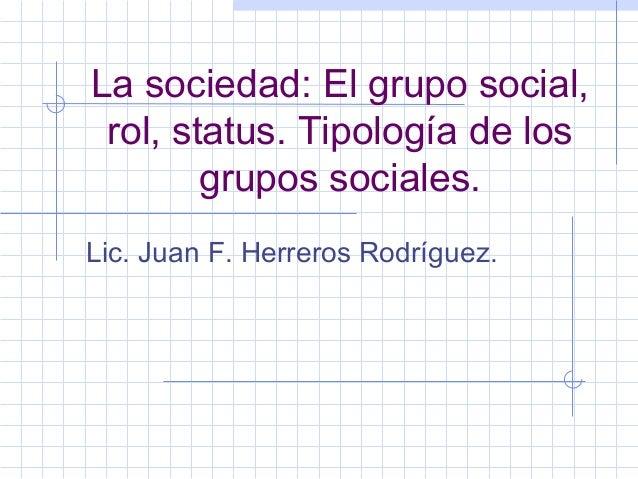 La sociedad: El grupo social, rol, status. Tipología de los grupos sociales. Lic. Juan F. Herreros Rodríguez.