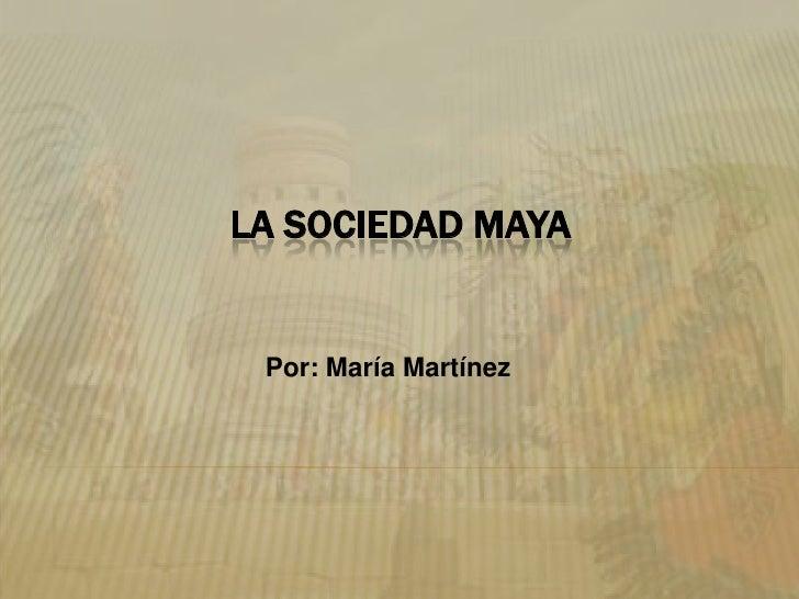 La Sociedad Maya<br />Por: María Martínez<br />