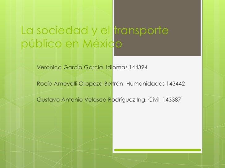 La sociedad y el transporte público en México<br />Verónica García García  Idiomas 144394<br />Rocío Ameyalli Oropeza Belt...