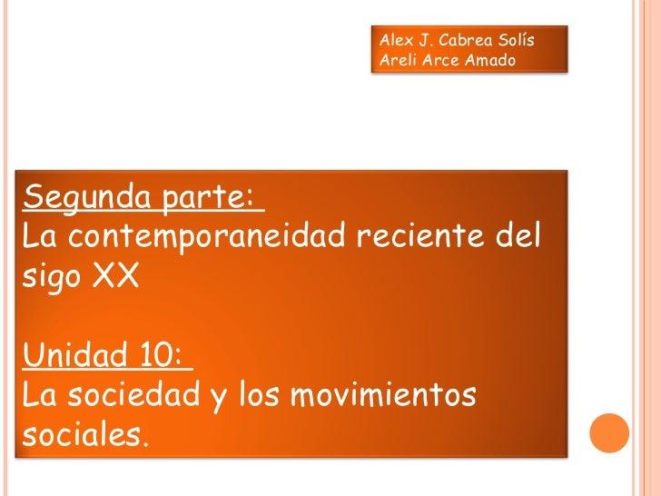 Segunda parte:  La contemporaneidad reciente del sigo XX Unidad 10:  La sociedad y los movimientos sociales.  Alex J. Cabr...