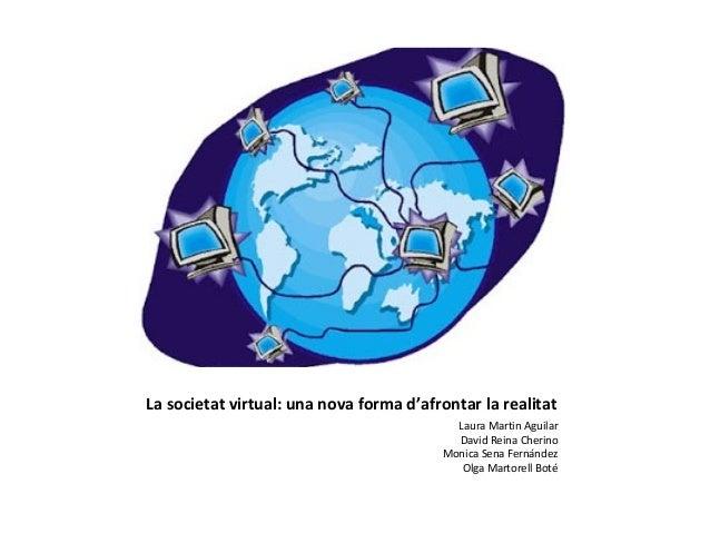 La societat virtual: una nova forma d'afrontar la realitat                                           Laura Martin Aguilar ...