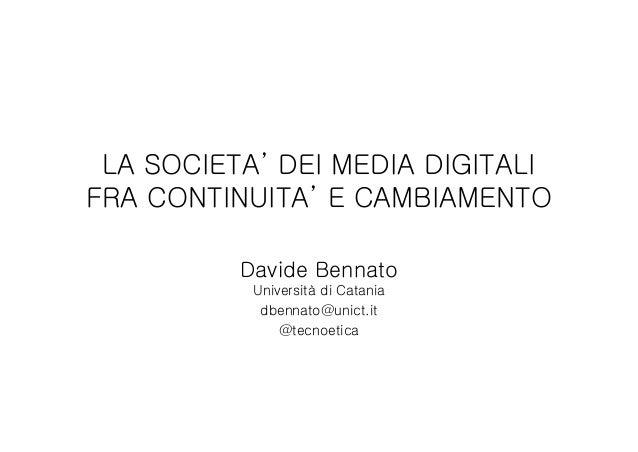 LA SOCIETA' DEI MEDIA DIGITALIFRA CONTINUITA' E CAMBIAMENTODavide BennatoUniversità di Cataniadbennato@unict.it@tecnoetica