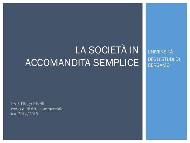 UNIVERSITÀ  DEGLI STUDI DI  BERGAMO  LA SOCIETÀ IN  ACCOMANDITA SEMPLICE  Prof. Diego Piselli  corso di diritto commercial...