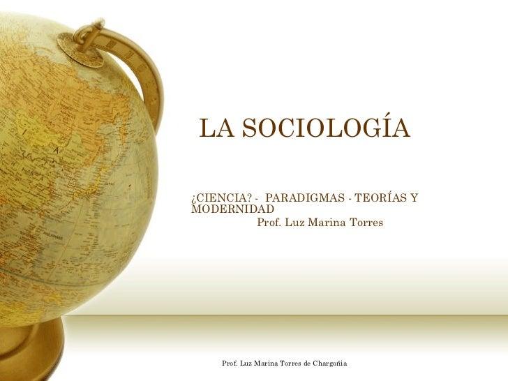 LA SOCIOLOGÍA¿CIENCIA? - PARADIGMAS - TEORÍAS YMODERNIDAD          Prof. Luz Marina Torres    Prof. Luz Marina Torres de C...