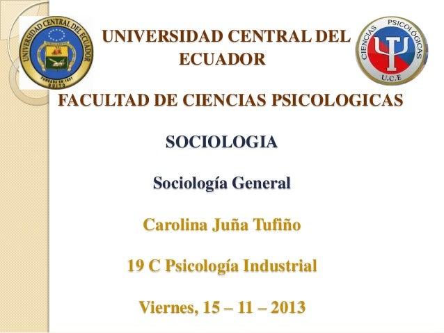 UNIVERSIDAD CENTRAL DEL ECUADOR FACULTAD DE CIENCIAS PSICOLOGICAS SOCIOLOGIA Sociología General Carolina Juña Tufiño  19 C...