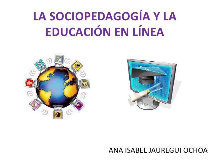 LA SOCIOPEDAGOGÍA Y LA   EDUCACIÓN EN LÍNEA                ANA ISABEL JAUREGUI OCHOA