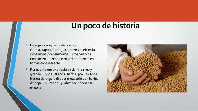 Un poco de historia•   La soja es originaria de oriente    (China, Japón, Corea, etc) cuyos pueblos la    consumen intensa...