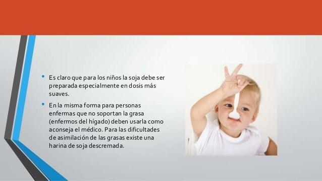 •   Es claro que para los niños la soja debe ser    preparada especialmente en dosis más    suaves.•   En la misma forma p...