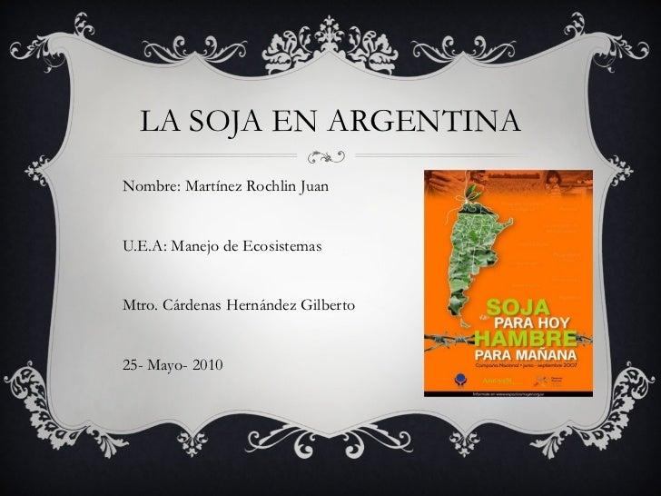 LA SOJA EN ARGENTINA Nombre: Martínez Rochlin Juan U.E.A: Manejo de Ecosistemas Mtro. Cárdenas Hernández Gilberto 25- Mayo...