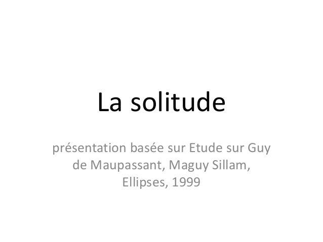 La solitudeprésentation basée sur Etude sur Guy   de Maupassant, Maguy Sillam,           Ellipses, 1999