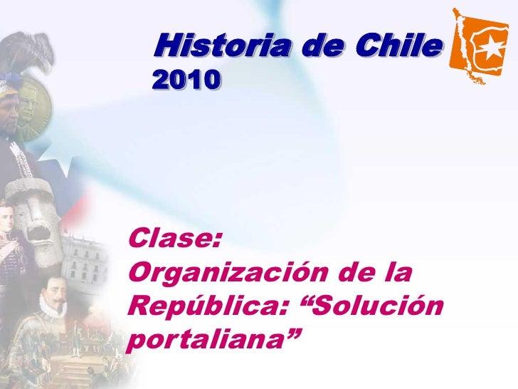 """Historia de Chile 2010Clase:Organización de laRepública: """"Soluciónportaliana"""""""