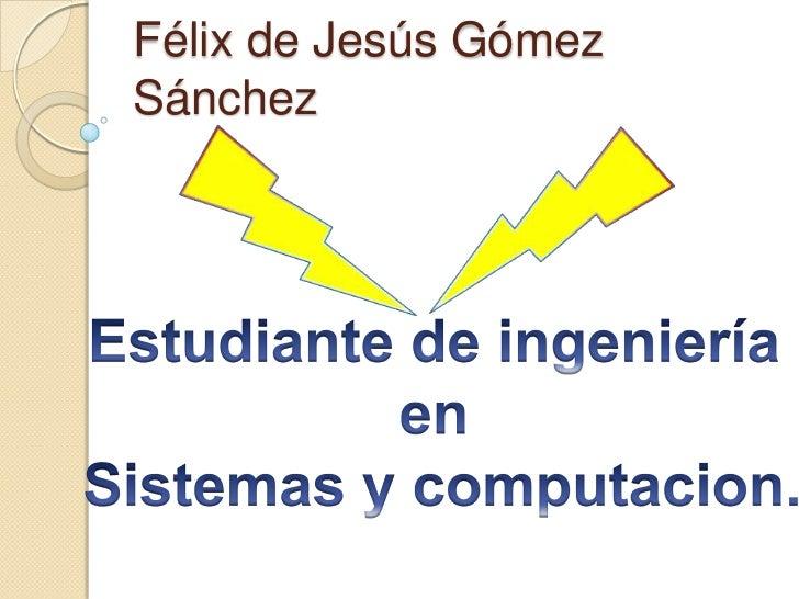 Félix de Jesús Gómez Sánchez<br />Estudiante de ingeniería <br />en <br />Sistemas y computacion.<br />