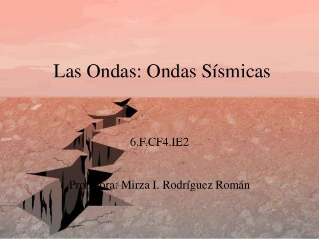 Las Ondas: Ondas Sísmicas 6.F.CF4.IE2 Profesora: Mirza I. Rodríguez Román