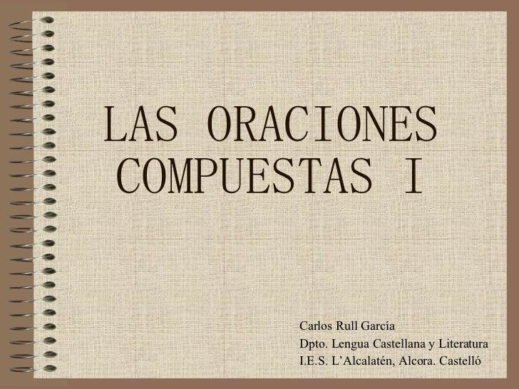 LAS ORACIONES COMPUESTAS I Carlos Rull García Dpto. Lengua Castellana y Literatura I.E.S. L'Alcalatén, Alcora. Castelló