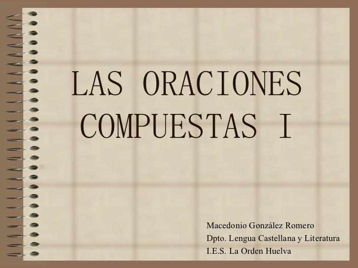 LAS ORACIONES COMPUESTAS I Macedonio González Romero Dpto. Lengua Castellana y Literatura I.E.S. La Orden Huelva