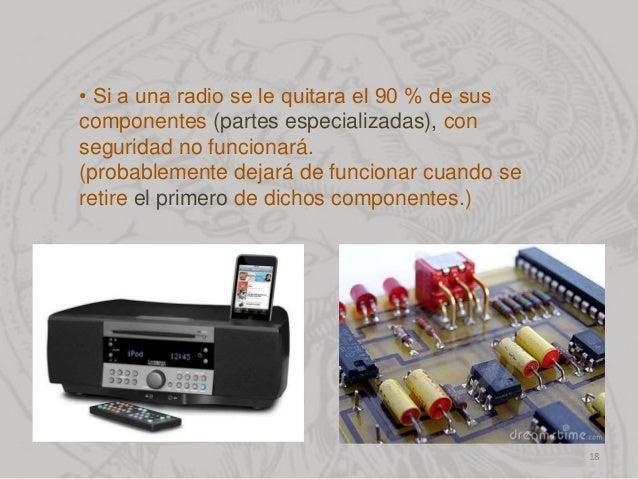 • Si a una radio se le quitara el 90 % de sus componentes (partes especializadas), con seguridad no funcionará. (probablem...