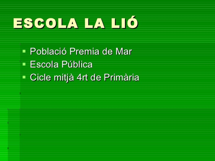 ESCOLA LA LIÓ <ul><li>Població Premia de Mar </li></ul><ul><li>Escola Pública </li></ul><ul><li>Cicle mitjà 4rt de Primàri...