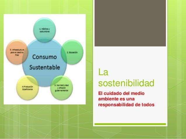 La sostenibilidad El cuidado del medio ambiente es una responsabilidad de todos
