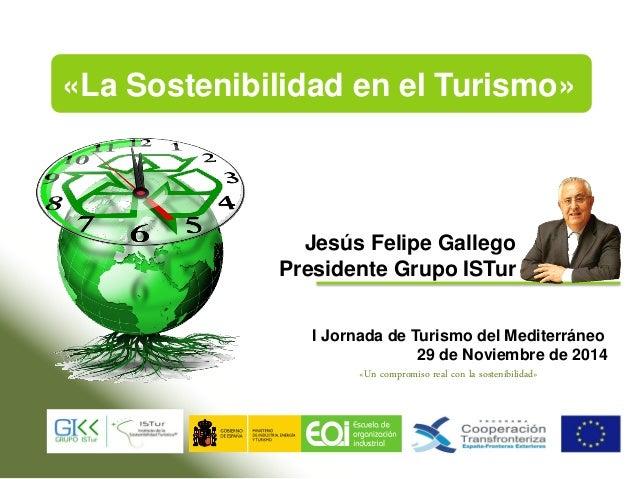 Jesús Felipe Gallego Presidente Grupo ISTur I Jornada de Turismo del Mediterráneo 29 de Noviembre de 2014 «La Sostenibilid...