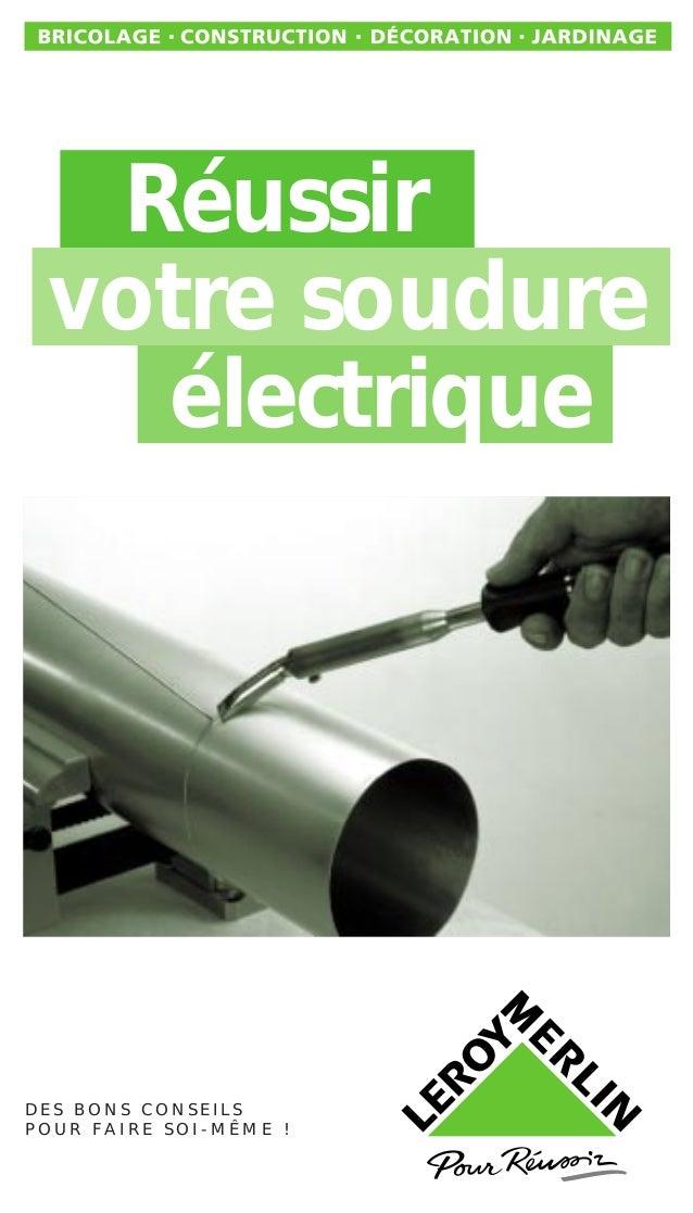 Réussir votre soudure électrique D E S B O N S C O N S E I L S P O U R F A I R E S O I - M Ê M E !