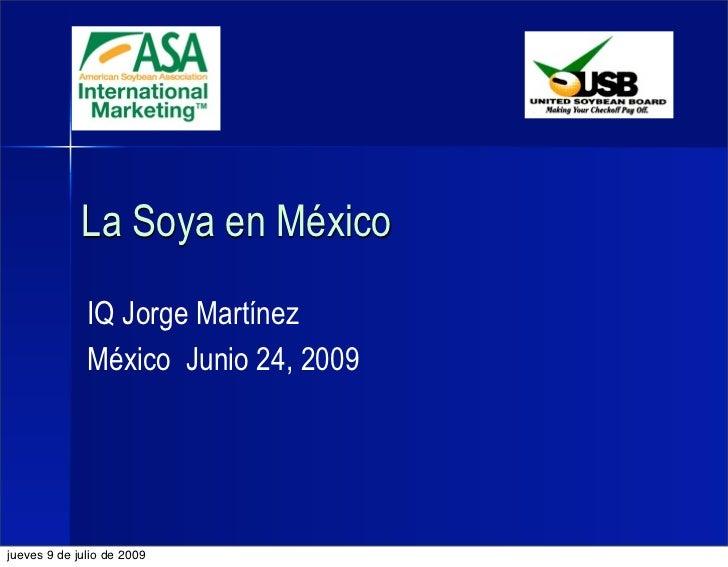 La Soya en México              IQ Jorge Martínez              México Junio 24, 2009jueves 9 de julio de 2009