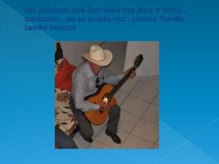 Las palabras que Don Gelo nos dice a todos… cantando…en su propia voz…¡Ánimo Familia Lemini Franco!<br />