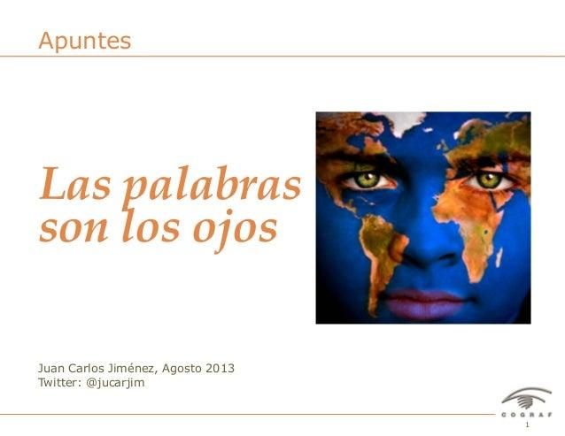 1Las palabras son ojos – Juan Carlos Jiménez – Agosto 2013 Juan Carlos Jiménez, Agosto 2013 Twitter: @jucarjim Apuntes Las...