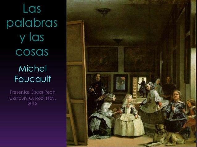 Las palabras y las cosas Michel Foucault Presenta: Óscar Pech Cancún, Q. Roo, Nov. 2012