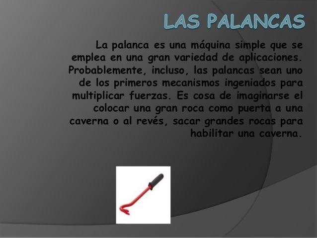 La palanca es una máquina simple que se emplea en una gran variedad de aplicaciones. Probablemente, incluso, las palancas ...