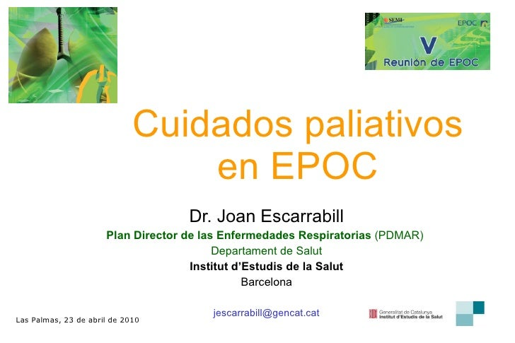 Cuidados paliativos en EPOC Dr. Joan Escarrabill Plan Director de las Enfermedades Respiratorias  (PDMAR)  Departament de ...