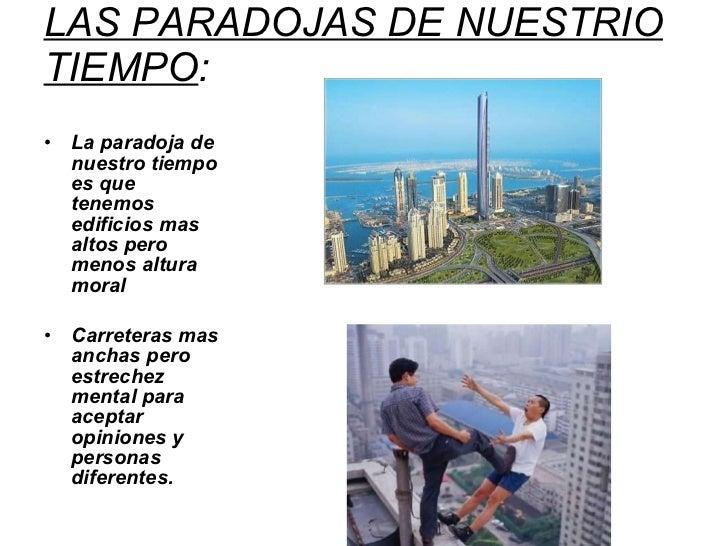 LAS PARADOJAS DE NUESTRIO TIEMPO : <ul><li>La paradoja de nuestro tiempo es que tenemos edificios mas altos pero menos alt...