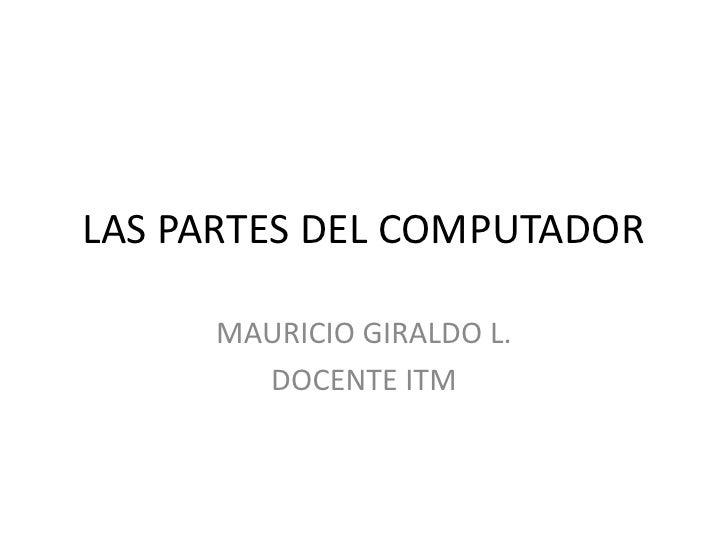 LAS PARTES DEL COMPUTADOR       MAURICIO GIRALDO L.        DOCENTE ITM