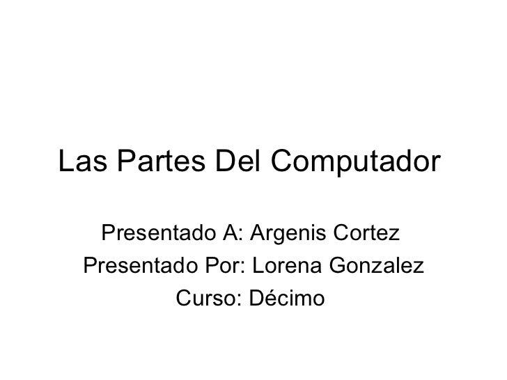 Las Partes Del Computador  Presentado A: Argenis Cortez  Presentado Por: Lorena Gonzalez  Curso: Décimo