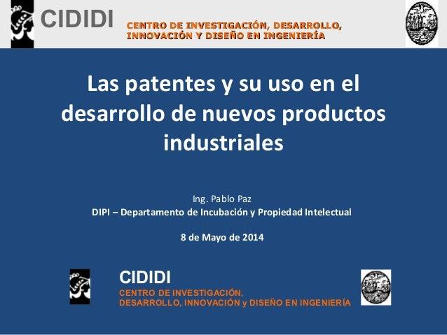 Las patentes y su uso en el desarrollo de nuevos productos industriales Ing. Pablo Paz DIPI – Departamento de Incubación y...