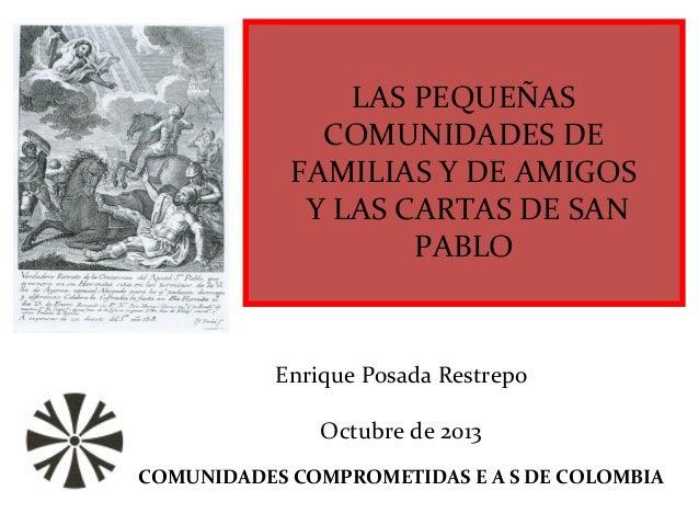 LAS PEQUEÑAS COMUNIDADES DE FAMILIAS Y DE AMIGOS Y LAS CARTAS DE SAN PABLO Enrique Posada Restrepo Octubre de 2013 COMUNID...