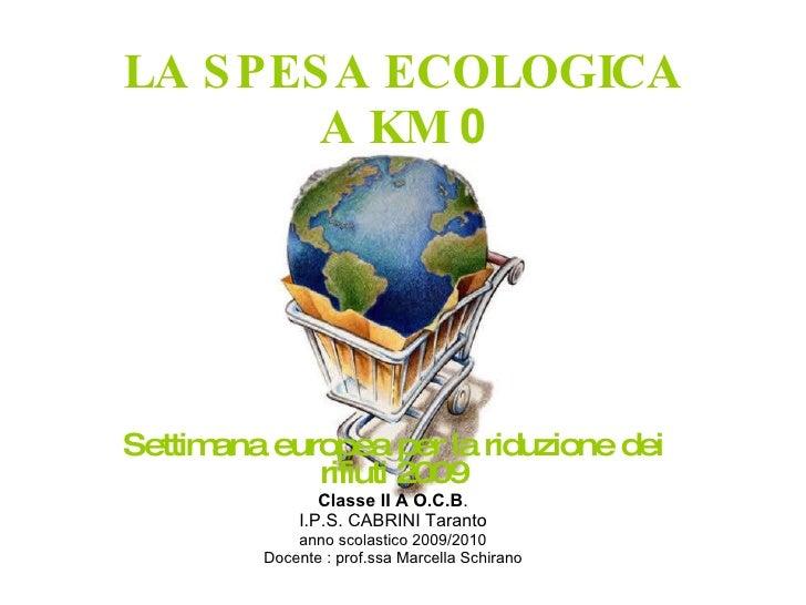 LA SPESA ECOLOGICA A KM  0 Settimana europea per la riduzione dei rifiuti 2009 Classe II A O.C.B . I.P.S. CABRINI Taranto ...