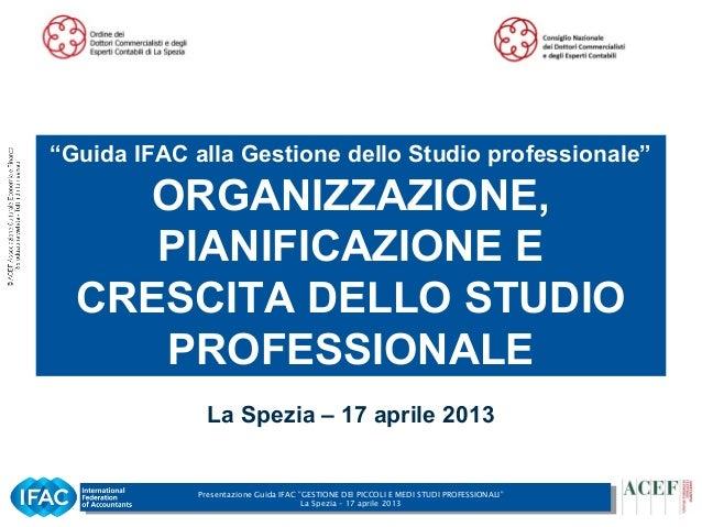 """Presentazione Guida IFAC """"GESTIONE DEI PICCOLI E MEDI STUDI PROFESSIONALI""""La Spezia – 17 aprile 20131La Spezia – 17 aprile..."""