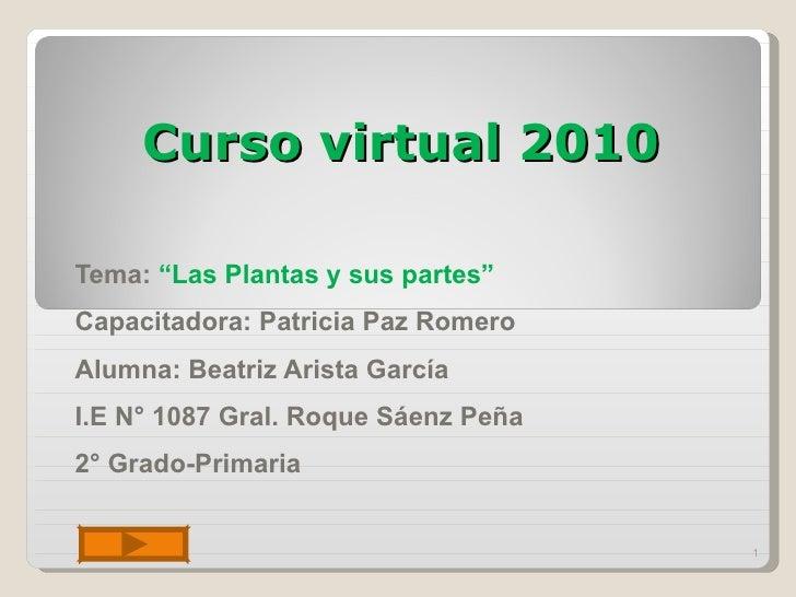 """Curso virtual 2010 Tema:  """"Las Plantas y sus partes"""" Capacitadora: Patricia Paz Romero Alumna: Beatriz Arista García  I.E ..."""